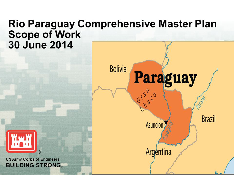 US Army Corps of Engineers BUILDING STRONG ® Rio Paraguay Comprehensive Master Plan Scope of Work 30 June 2014