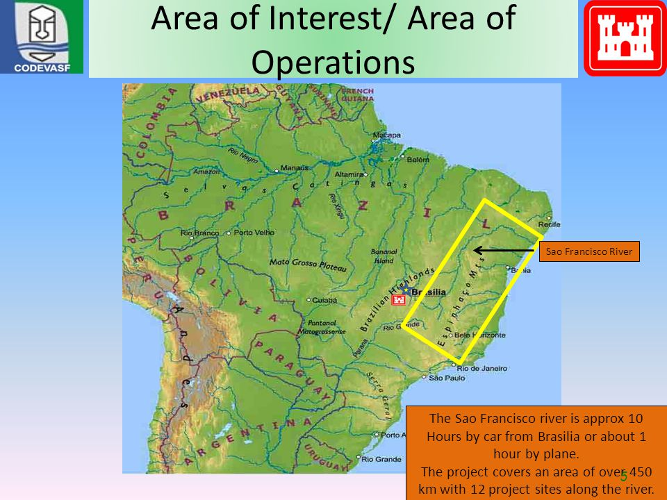 Area of Interest/ Area of Operations Sao Francisco River The Sao Francisco river is approx 10 Hours by car from Brasilia or about 1 hour by plane. The