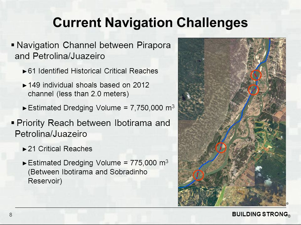 BUILDING STRONG ® Current Navigation Challenges  Navigation Channel between Pirapora and Petrolina/Juazeiro ► 61 Identified Historical Critical Reaches ► 149 individual shoals based on 2012 channel (less than 2.0 meters) ► Estimated Dredging Volume = 7,750,000 m 3  Priority Reach between Ibotirama and Petrolina/Juazeiro ► 21 Critical Reaches ► Estimated Dredging Volume = 775,000 m 3 (Between Ibotirama and Sobradinho Reservoir) 8
