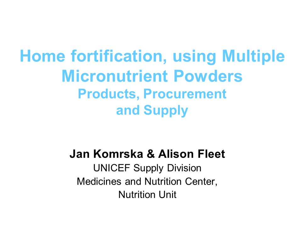 UNICEF Approved Suppliers DSM France/Bulgaria DSM South Africa DSM/Fortitech Malaysia Renata, Bangladesh Piramal Healthcare, India Potential suppliers: Stern Vitamins, Germany Glanbia, Germany Produce Consult HF TAG website