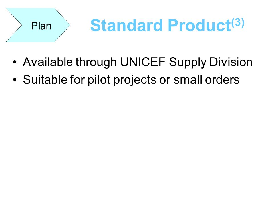 Standard Product (3) Plan Available through UNICEF Supply Division Suitable for pilot projects or small orders