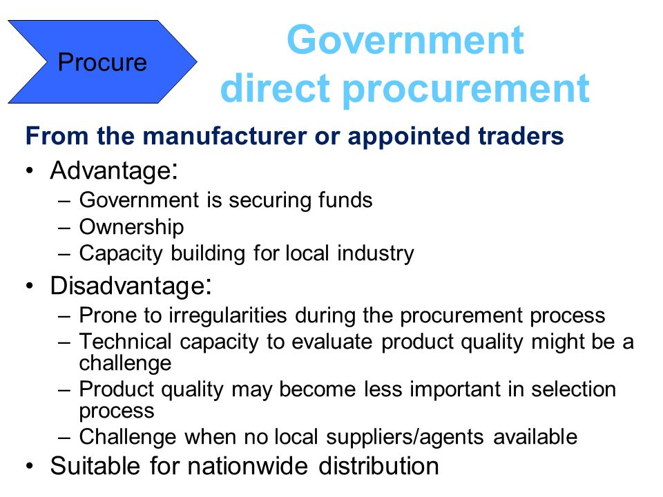 Government direct procurement From the manufacturer or appointed traders Advantage : –Government is securing funds –Ownership –Capacity building for l