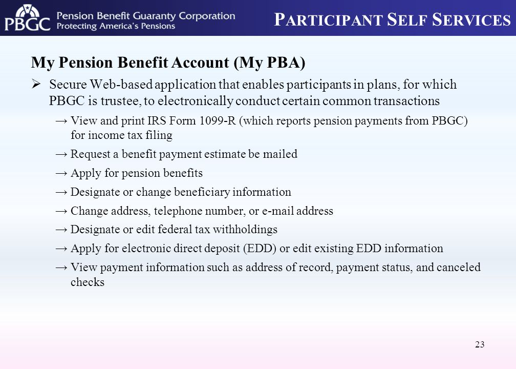 P ARTICIPANT S ELF S ERVICES My Pension Benefit Account (My PBA)  Secure Web-based application that enables participants in plans, for which PBGC is trustee, to electronically conduct certain common transactions →View and print IRS Form 1099-R (which reports pension payments from PBGC) for income tax filing →Request a benefit payment estimate be mailed →Apply for pension benefits →Designate or change beneficiary information →Change address, telephone number, or e-mail address →Designate or edit federal tax withholdings →Apply for electronic direct deposit (EDD) or edit existing EDD information →View payment information such as address of record, payment status, and canceled checks 23