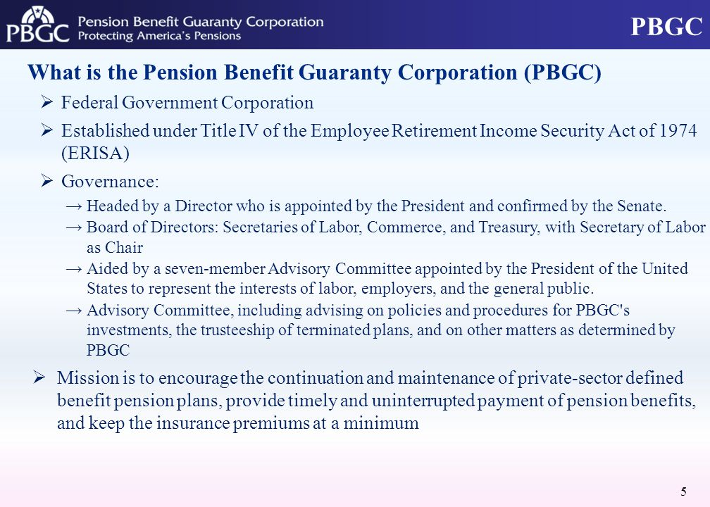 PBGC What is the Pension Benefit Guaranty Corporation (PBGC)  Federal Government Corporation  Established under Title IV of the Employee Retirement Income Security Act of 1974 (ERISA)  Governance: →Headed by a Director who is appointed by the President and confirmed by the Senate.