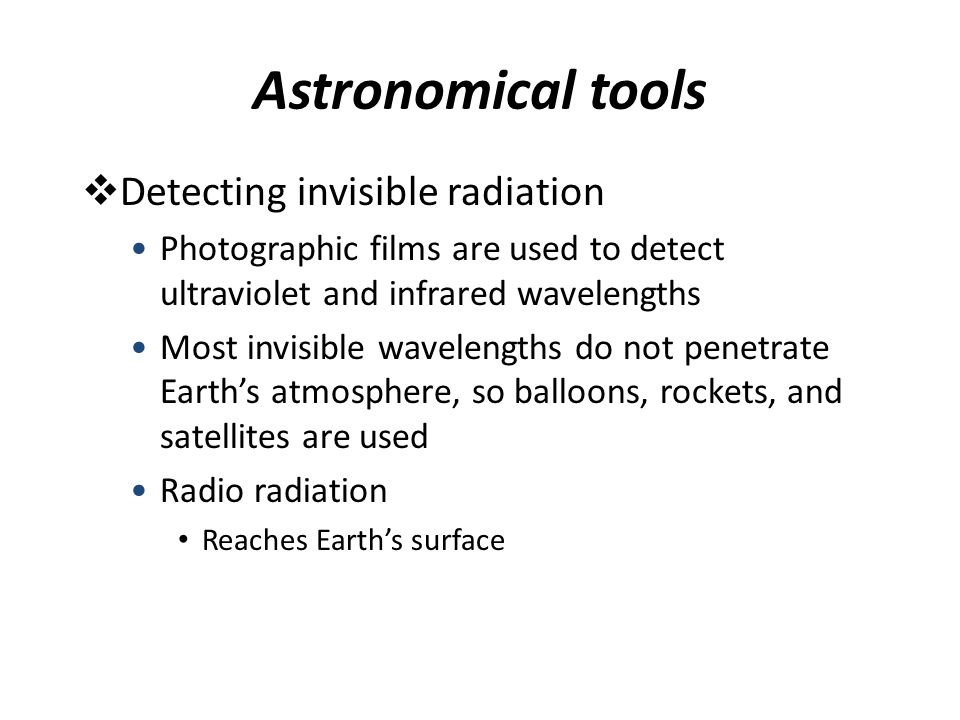 Astronomical tools  Detecting invisible radiation Radio radiation Gathered by big dishes called radio telescopes Large because radio waves are about 100,000 times longer than visible radiation Often made of a wire mesh Have rather poor resolution Can be wired together into a network called a radio interferometer