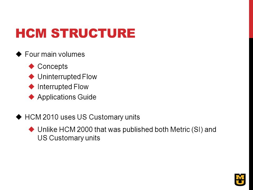 HCM STRUCTURE  Four main volumes  Concepts  Uninterrupted Flow  Interrupted Flow  Applications Guide  HCM 2010 uses US Customary units  Unlike