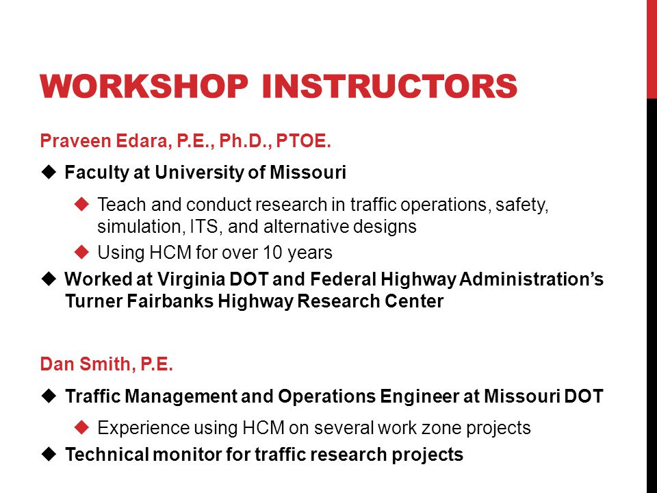 WORKSHOP INSTRUCTORS Praveen Edara, P.E., Ph.D., PTOE.  Faculty at University of Missouri  Teach and conduct research in traffic operations, safety,