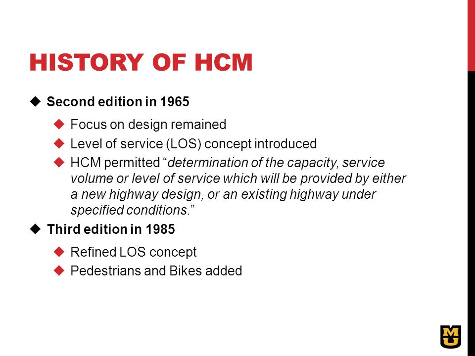 "HISTORY OF HCM  Second edition in 1965  Focus on design remained  Level of service (LOS) concept introduced  HCM permitted ""determination of the c"