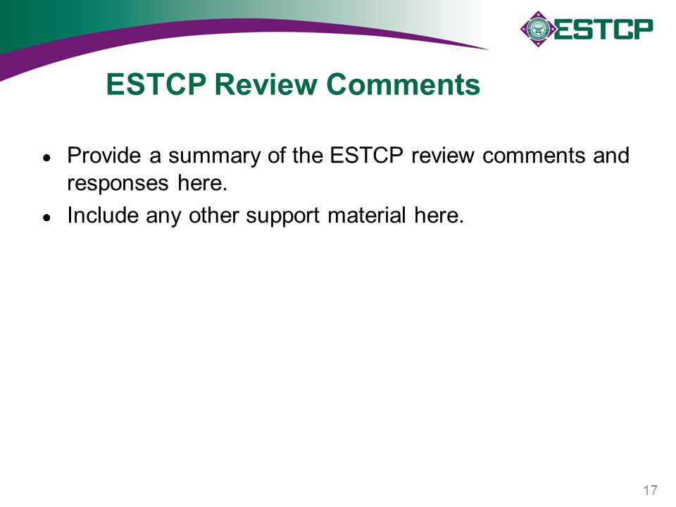 ESTCP Review Comments ● Provide a summary of the ESTCP review comments and responses here. ● Include any other support material here. 17