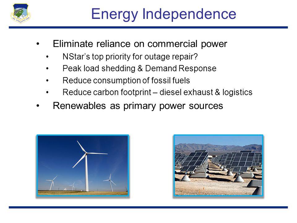 Energy Independence Eliminate reliance on commercial power NStar's top priority for outage repair? Peak load shedding & Demand Response Reduce consump