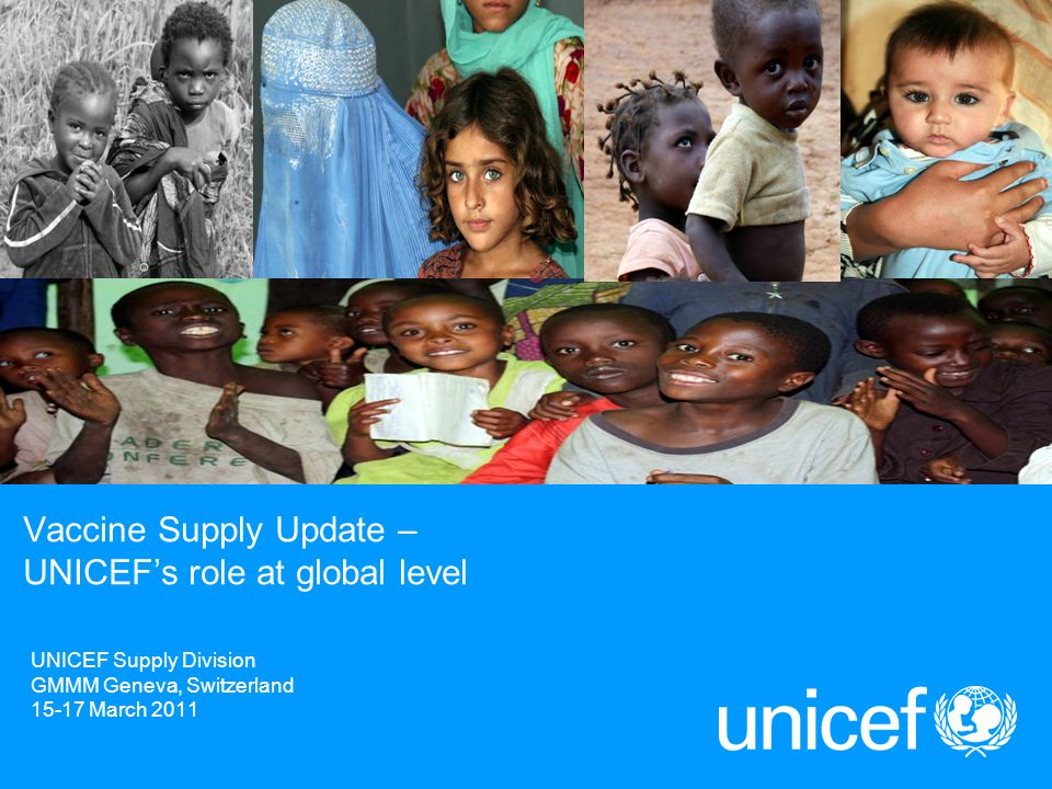 UNICEF Supply Division GMMM Geneva, Switzerland 15-17 March 2011 Vaccine Supply Update – UNICEF's role at global level