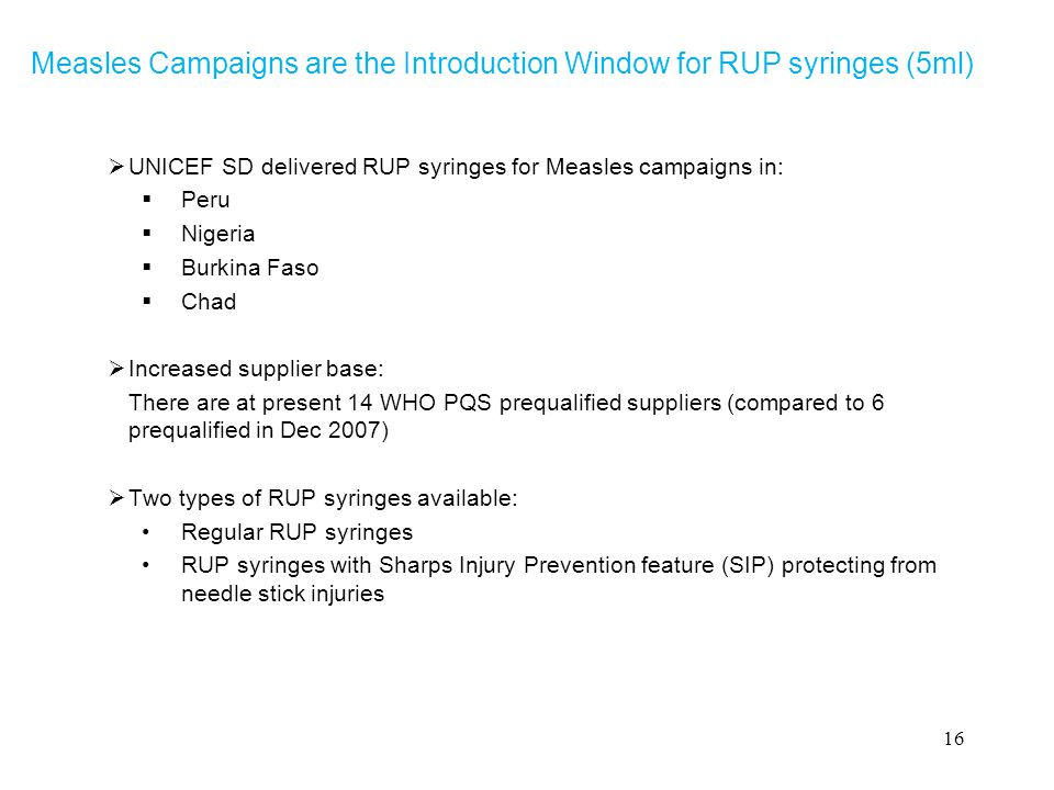 Measles Campaigns are the Introduction Window for RUP syringes (5ml)  UNICEF SD delivered RUP syringes for Measles campaigns in:  Peru  Nigeria  Burkina Faso  Chad  Increased supplier base: There are at present 14 WHO PQS prequalified suppliers (compared to 6 prequalified in Dec 2007)  Two types of RUP syringes available: Regular RUP syringes RUP syringes with Sharps Injury Prevention feature (SIP) protecting from needle stick injuries 16