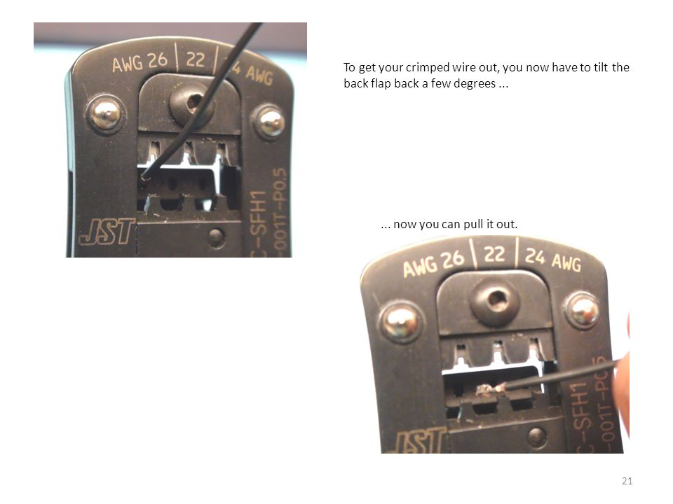 21 To get your crimped wire out, you now have to tilt the back flap back a few degrees...... now you can pull it out.