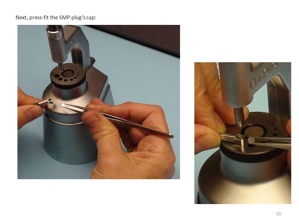 50 Next, press-fit the SMP plug's cap: