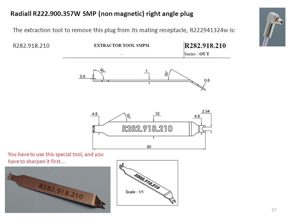57 Radiall R222.900.357W SMP (non magnetic) right angle plug The extraction tool to remove this plug from its mating receptacle, R222941324w is: R282.