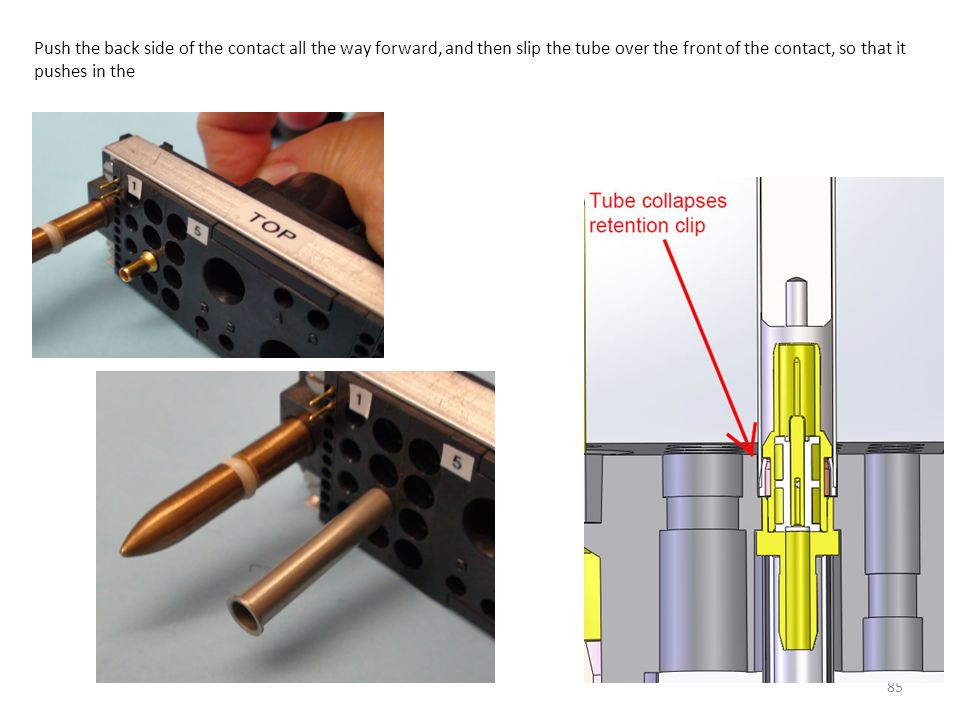 85 Push the back side of the contact all the way forward, and then slip the tube over the front of the contact, so that it pushes in the