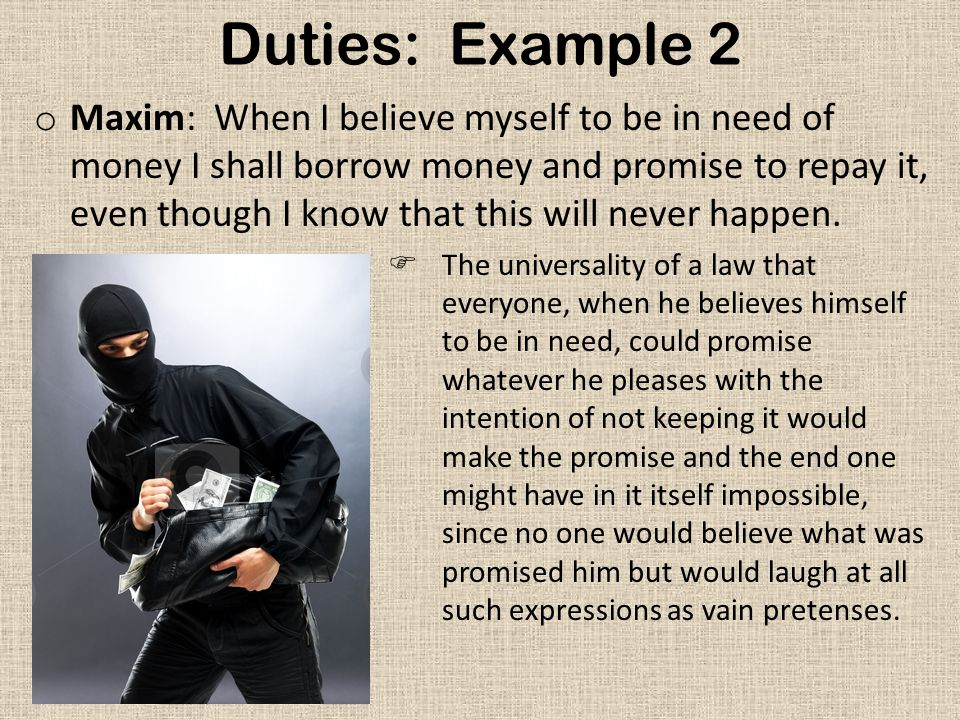 Duties: Example 2 o Maxim: When I believe myself to be in need of money I shall borrow money and promise to repay it, even though I know that this will never happen.