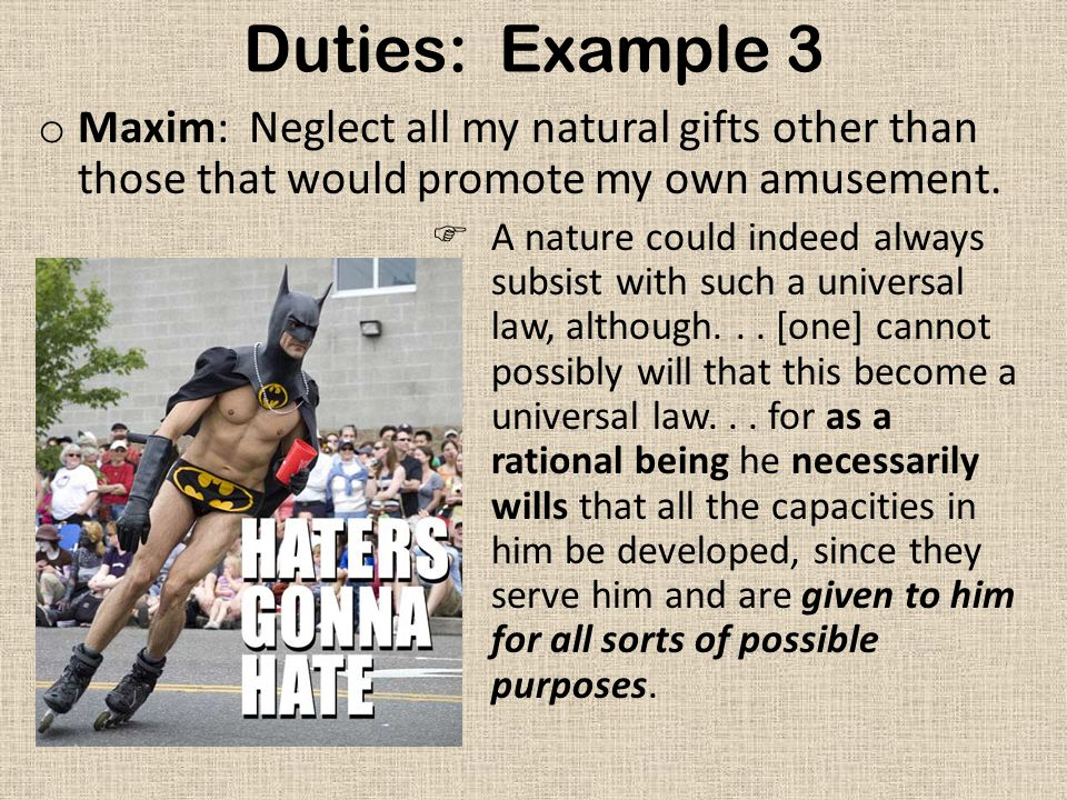 Duties: Example 3 o Maxim: Neglect all my natural gifts other than those that would promote my own amusement.