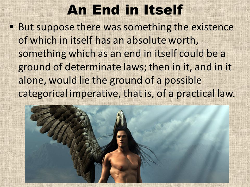 An End in Itself  But suppose there was something the existence of which in itself has an absolute worth, something which as an end in itself could be a ground of determinate laws; then in it, and in it alone, would lie the ground of a possible categorical imperative, that is, of a practical law.