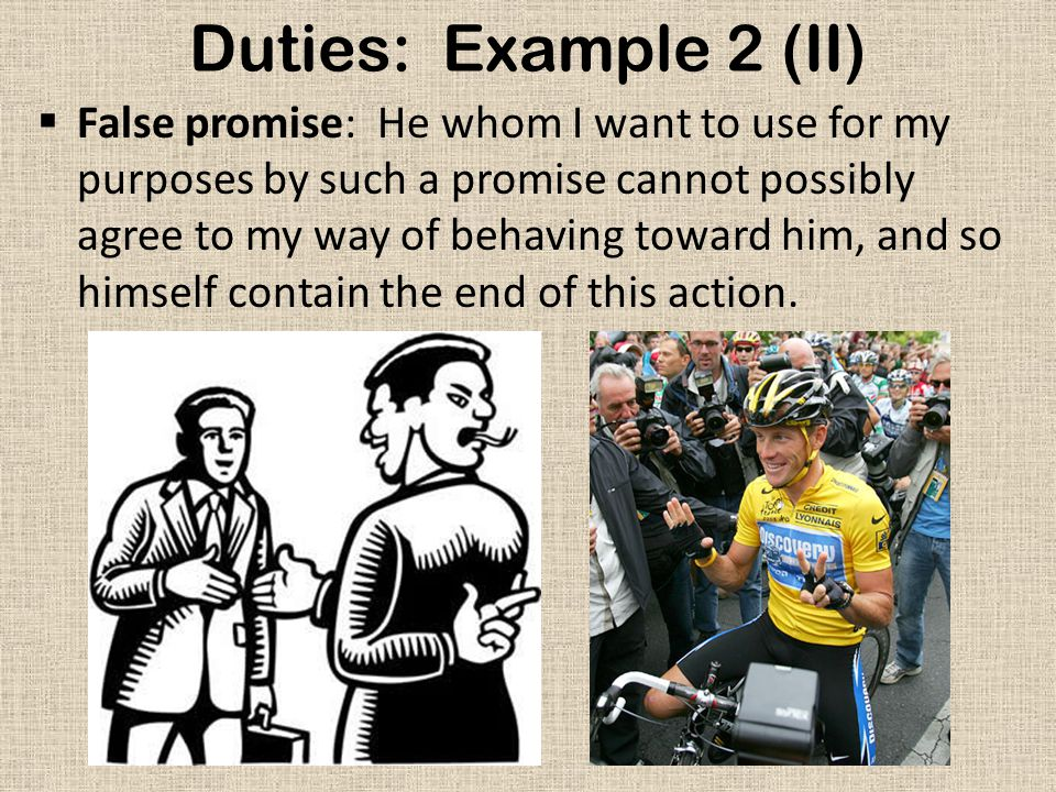 Duties: Example 2 (II)  False promise: He whom I want to use for my purposes by such a promise cannot possibly agree to my way of behaving toward him, and so himself contain the end of this action.