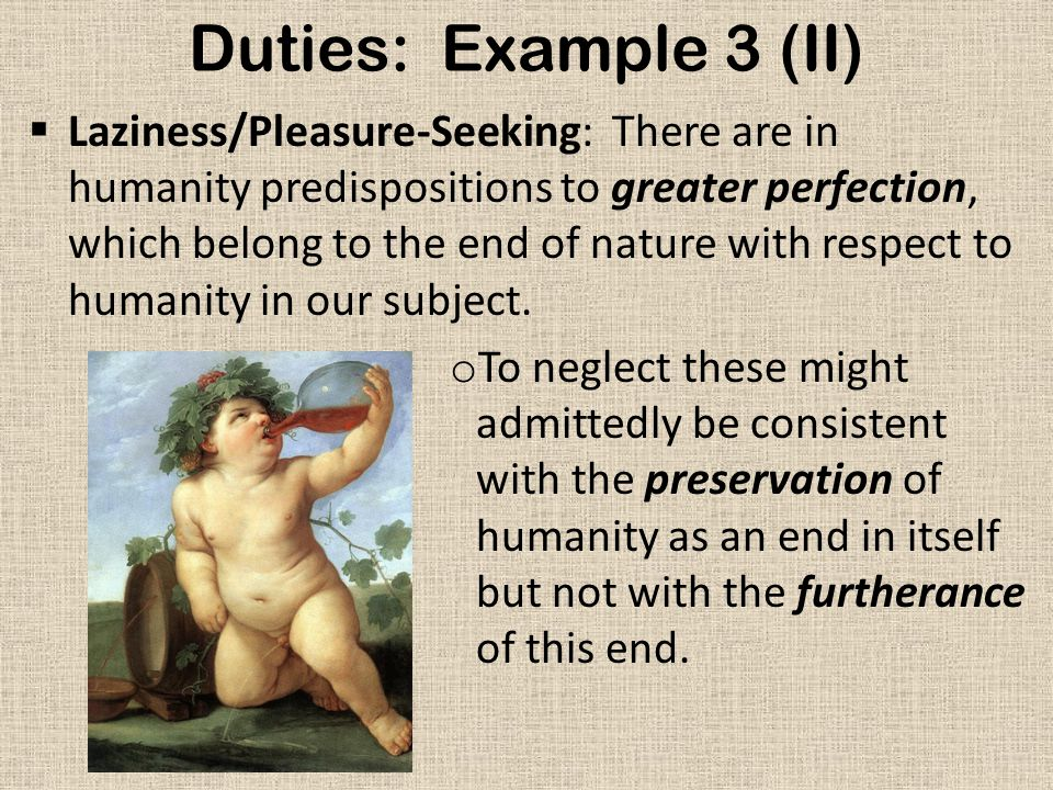 Duties: Example 3 (II)  Laziness/Pleasure-Seeking: There are in humanity predispositions to greater perfection, which belong to the end of nature with respect to humanity in our subject.