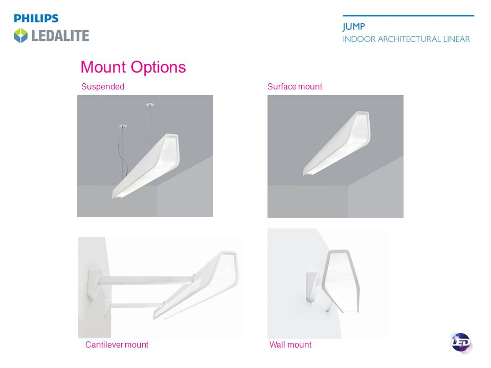 Jump LED Compared ProductJumpTypical Suspended Slot Aesthetics HousingPerf patternsSolid Standard colors  EndcapLuminous, Sculpted, FlatFlat Optical control DistributionBatwingTeardrop Workplane uniformity / spacing HighLow Versions Mount Types Suspended, Surface, Wall, Cantilever Suspended, Surface, Wall, Recess Asymmetric  LED Light Engine Lumen Packages2400, 3600 lm/4ft1500, 3000 lm/4ft Efficacy (2000+ lm/4ft)86 lm/W<80 lm/W Color Control2.5 Step MCDM3.5 Step MCDM Warranty5 Year System3 Year LEDs