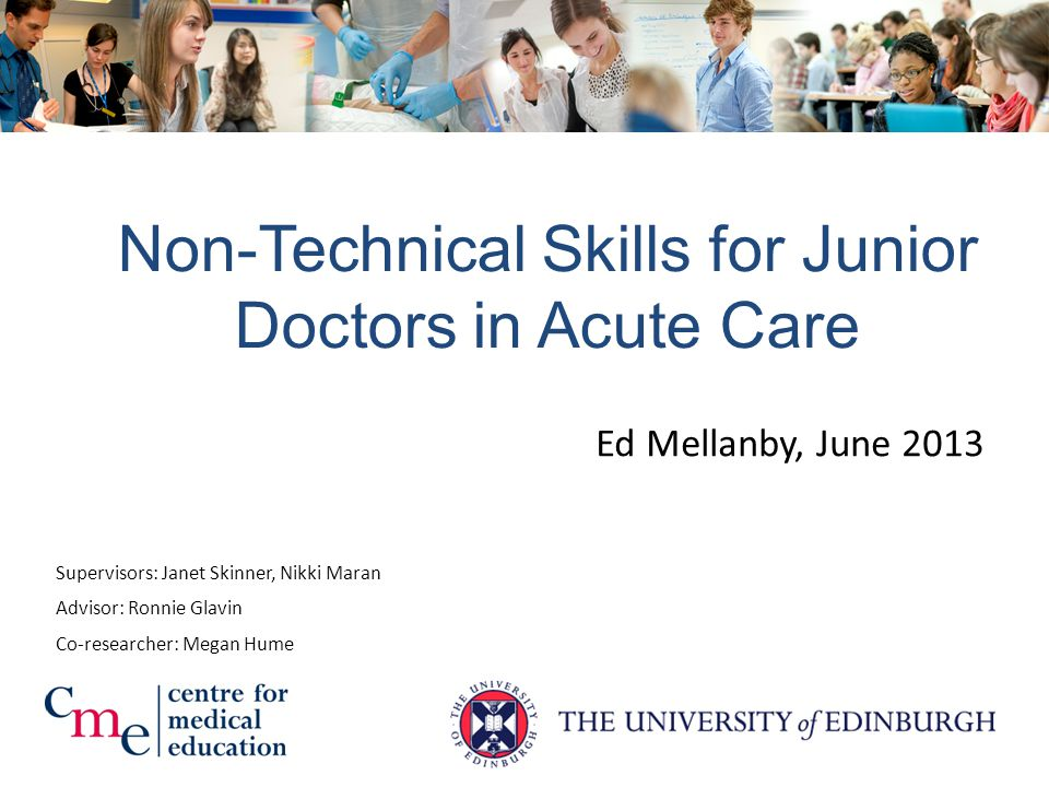 Ed Mellanby, June 2013 Non-Technical Skills for Junior Doctors in Acute Care Supervisors: Janet Skinner, Nikki Maran Co-researcher: Megan Hume Advisor: Ronnie Glavin