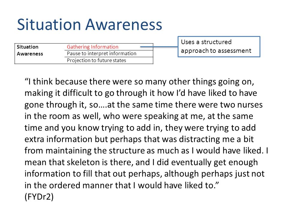 Situation Awareness Gathering Information Pause to interpret information Projection to future states Uses a structured approach to assessment I think because there were so many other things going on, making it difficult to go through it how I'd have liked to have gone through it, so….at the same time there were two nurses in the room as well, who were speaking at me, at the same time and you know trying to add in, they were trying to add extra information but perhaps that was distracting me a bit from maintaining the structure as much as I would have liked.