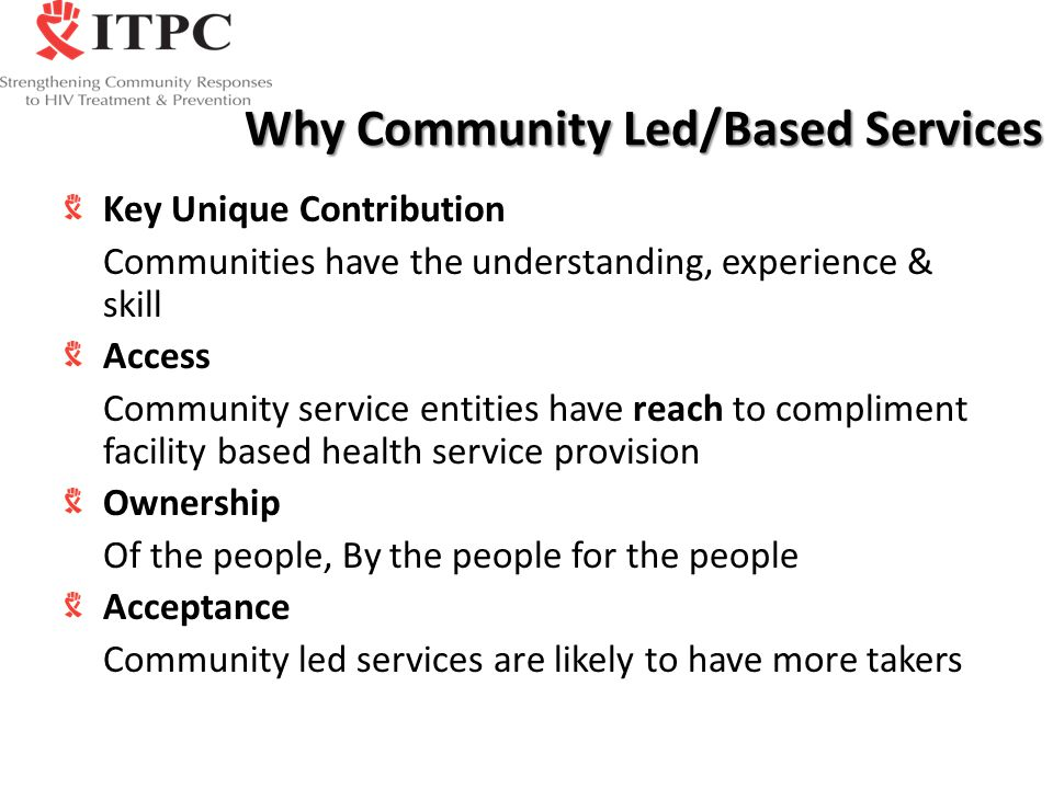 Why Community Led/Based Services Key Unique Contribution Communities have the understanding, experience & skill Access Community service entities have reach to compliment facility based health service provision Ownership Of the people, By the people for the people Acceptance Community led services are likely to have more takers