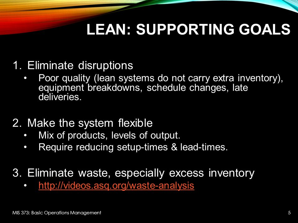 WASTE Seven sources of waste in lean systems: 1.Inventory Idle resource, requires space, holding cost 2.Overproduction Overuse of manufacturing resources 3.Waiting time Require space, WIP 4.Unnecessary transporting Handling cost 5.Processing waste Unnecessary production steps, scrap, paperwork, redundancy (e.g., approvals) 6.Inefficient work methods Reduced productivity, increased scrap, increased WIP 7.Product defects Rework costs, customer dissatisfaction MIS 373: Basic Operations Management6