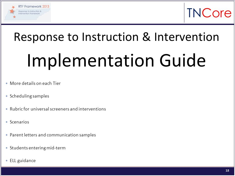 18 Response to Instruction & Intervention Implementation Guide More details on each Tier Scheduling samples Rubric for universal screeners and interventions Scenarios Parent letters and communication samples Students entering mid-term ELL guidance