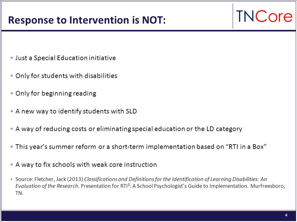 4 Response to Intervention is NOT: Just a Special Education initiative Only for students with disabilities Only for beginning reading A new way to identify students with SLD A way of reducing costs or eliminating special education or the LD category This year's summer reform or a short-term implementation based on RTI in a Box A way to fix schools with weak core instruction Source: Fletcher, Jack (2013) Classifications and Definitions for the Identification of Learning Disabilities: An Evaluation of the Research.