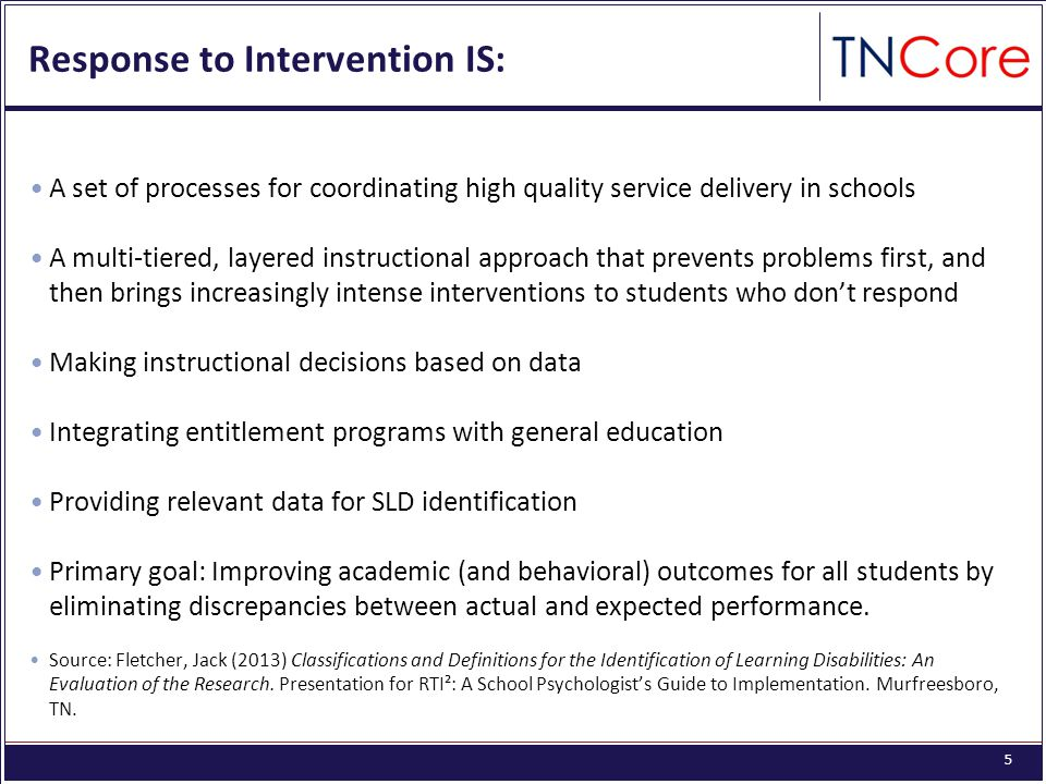 5 Response to Intervention IS: A set of processes for coordinating high quality service delivery in schools A multi-tiered, layered instructional approach that prevents problems first, and then brings increasingly intense interventions to students who don't respond Making instructional decisions based on data Integrating entitlement programs with general education Providing relevant data for SLD identification Primary goal: Improving academic (and behavioral) outcomes for all students by eliminating discrepancies between actual and expected performance.
