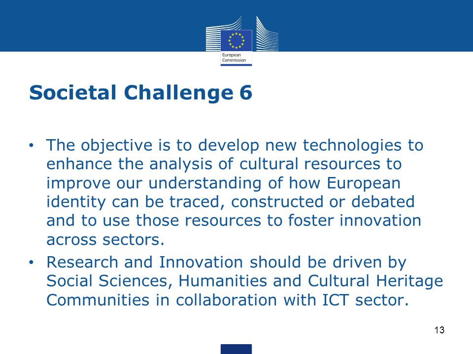 Societal Challenge 6 13 The objective is to develop new technologies to enhance the analysis of cultural resources to improve our understanding of how European identity can be traced, constructed or debated and to use those resources to foster innovation across sectors.