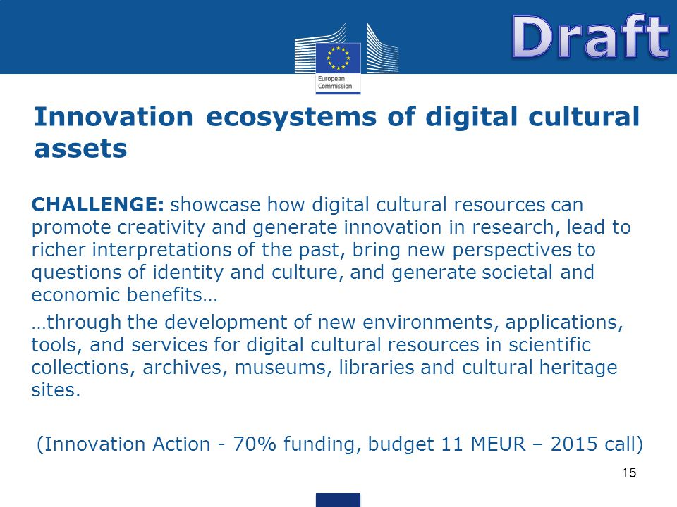 Innovation ecosystems of digital cultural assets 15 CHALLENGE: showcase how digital cultural resources can promote creativity and generate innovation in research, lead to richer interpretations of the past, bring new perspectives to questions of identity and culture, and generate societal and economic benefits… …through the development of new environments, applications, tools, and services for digital cultural resources in scientific collections, archives, museums, libraries and cultural heritage sites.
