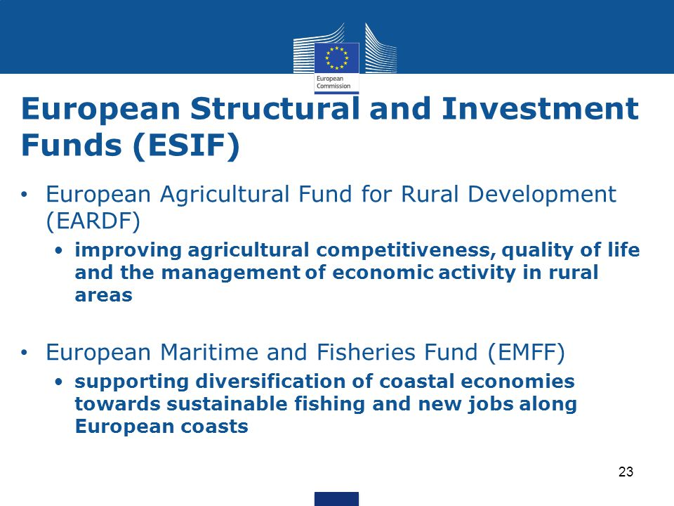European Structural and Investment Funds (ESIF) 23 European Agricultural Fund for Rural Development (EARDF) improving agricultural competitiveness, quality of life and the management of economic activity in rural areas European Maritime and Fisheries Fund (EMFF) supporting diversification of coastal economies towards sustainable fishing and new jobs along European coasts