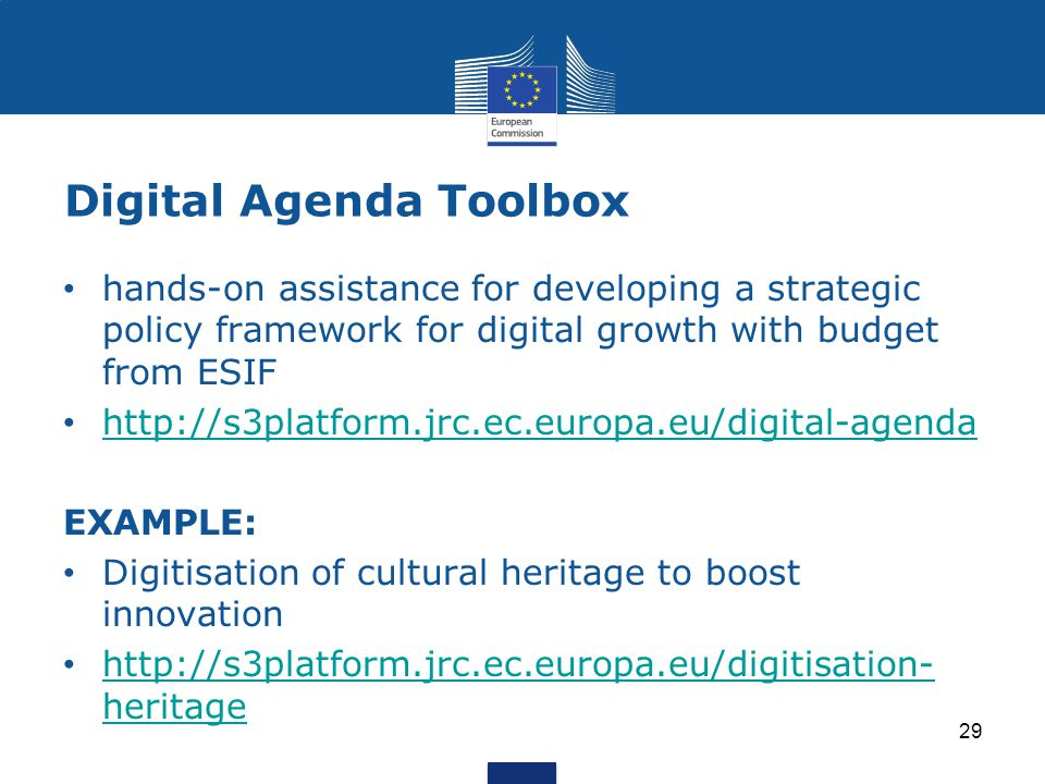 Digital Agenda Toolbox 29 hands-on assistance for developing a strategic policy framework for digital growth with budget from ESIF http://s3platform.jrc.ec.europa.eu/digital-agenda EXAMPLE: Digitisation of cultural heritage to boost innovation http://s3platform.jrc.ec.europa.eu/digitisation- heritage http://s3platform.jrc.ec.europa.eu/digitisation- heritage