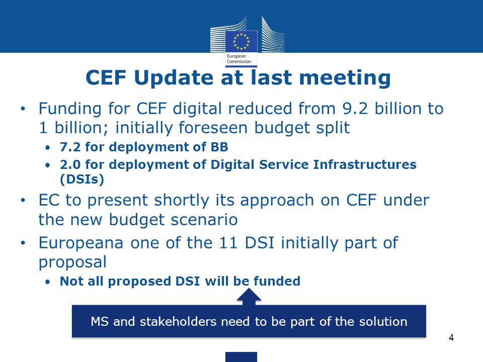 CEF Update at last meeting 4 Funding for CEF digital reduced from 9.2 billion to 1 billion; initially foreseen budget split 7.2 for deployment of BB 2.0 for deployment of Digital Service Infrastructures (DSIs) EC to present shortly its approach on CEF under the new budget scenario Europeana one of the 11 DSI initially part of proposal Not all proposed DSI will be funded MS and stakeholders need to be part of the solution