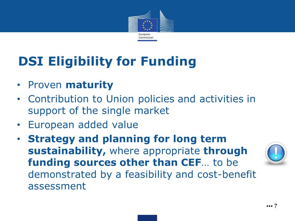 DSI Eligibility for Funding 7 Proven maturity Contribution to Union policies and activities in support of the single market European added value Strategy and planning for long term sustainability, where appropriate through funding sources other than CEF… to be demonstrated by a feasibility and cost-benefit assessment