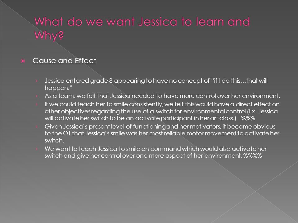  Cause and Effect › Jessica entered grade 8 appearing to have no concept of if I do this…that will happen. › As a team, we felt that Jessica needed to have more control over her environment.