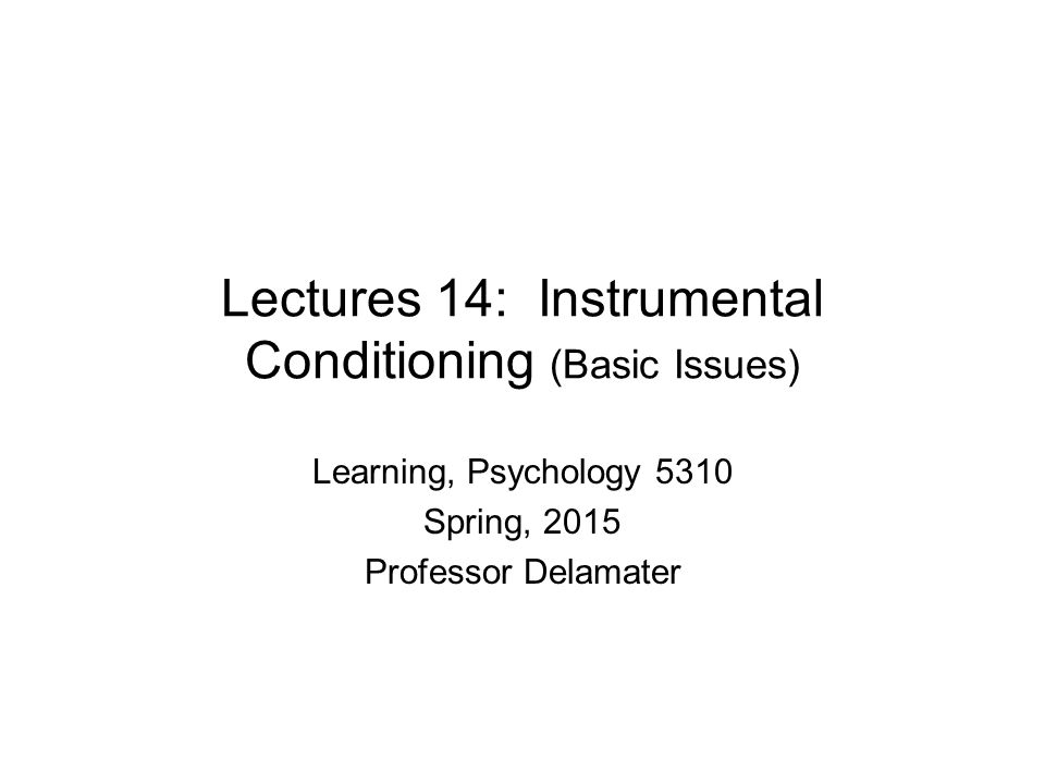 Lectures 14: Instrumental Conditioning (Basic Issues) Learning, Psychology 5310 Spring, 2015 Professor Delamater