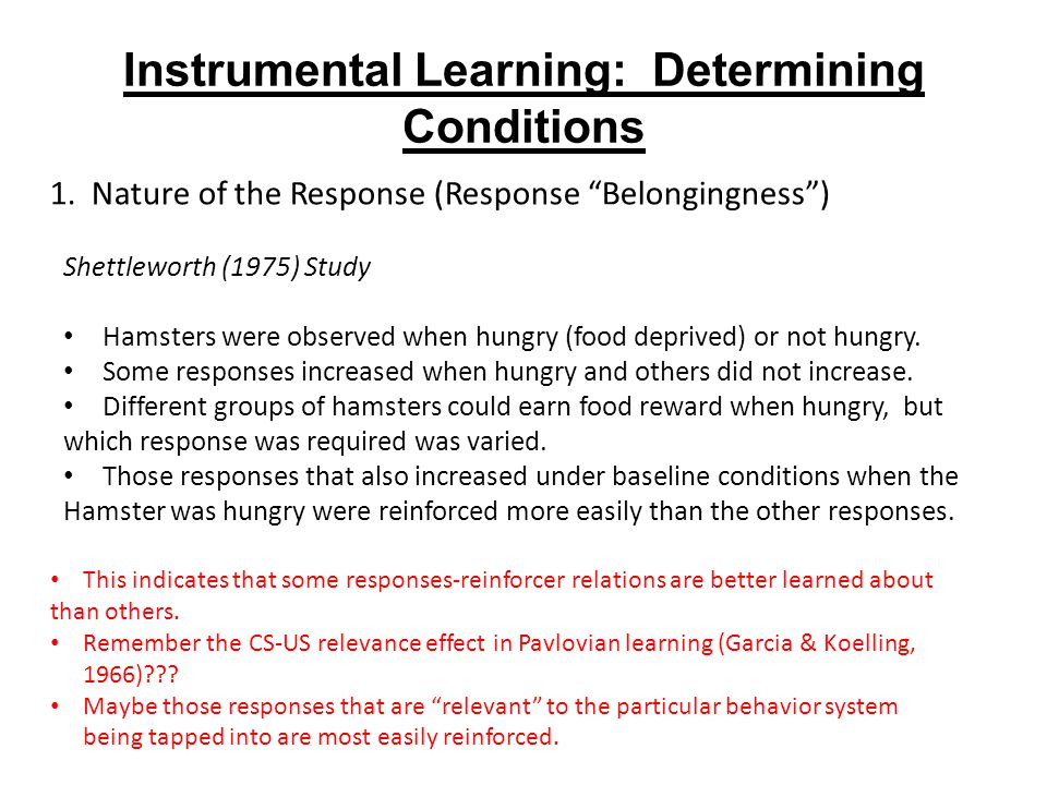 Instrumental Learning: Determining Conditions This indicates that some responses-reinforcer relations are better learned about than others.