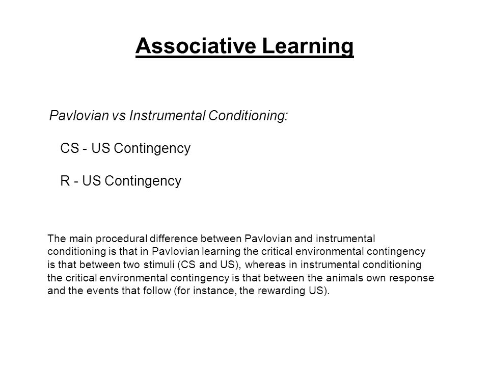 Associative Learning Pavlovian vs Instrumental Conditioning: CS - US Contingency R - US Contingency The main procedural difference between Pavlovian and instrumental conditioning is that in Pavlovian learning the critical environmental contingency is that between two stimuli (CS and US), whereas in instrumental conditioning the critical environmental contingency is that between the animals own response and the events that follow (for instance, the rewarding US).