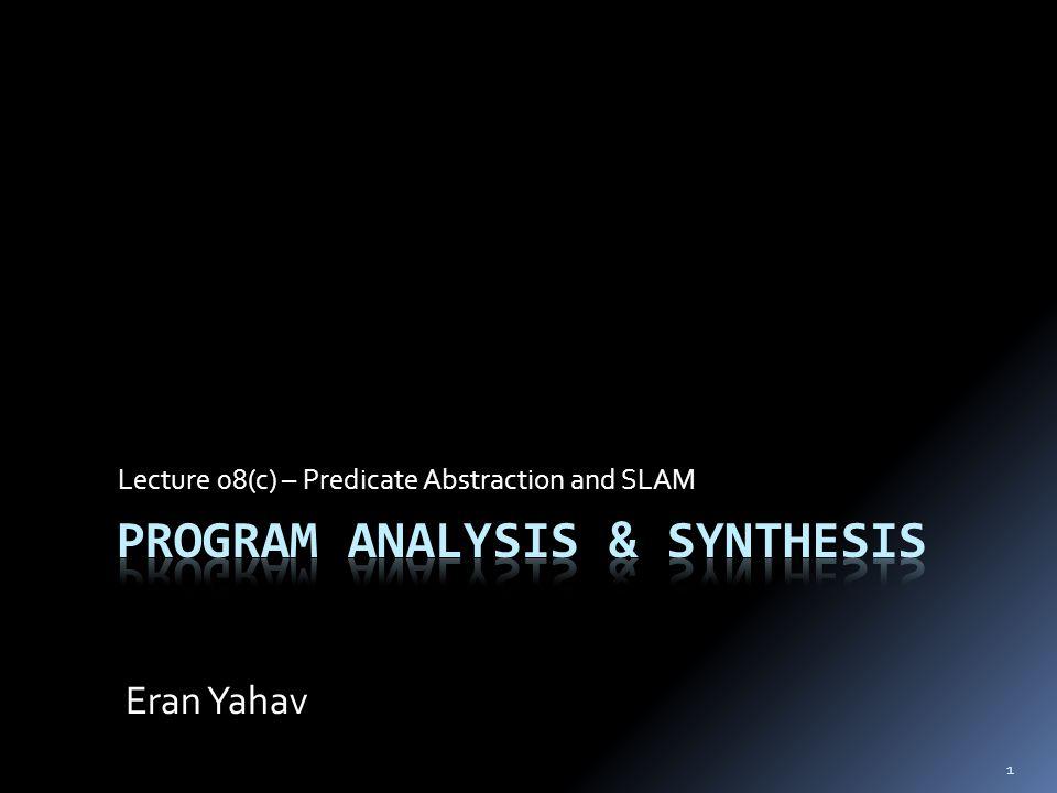 1 Lecture 08(c) – Predicate Abstraction and SLAM Eran Yahav