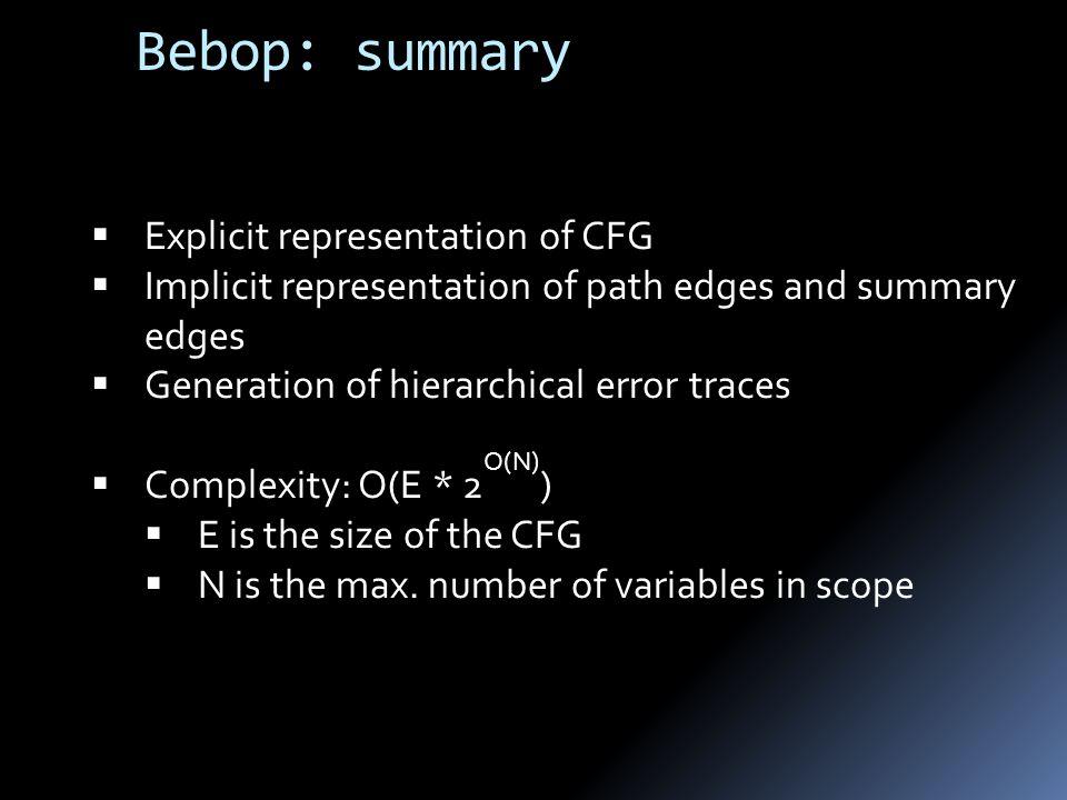 Bebop: summary  Explicit representation of CFG  Implicit representation of path edges and summary edges  Generation of hierarchical error traces  Complexity: O(E * 2 O(N) )  E is the size of the CFG  N is the max.