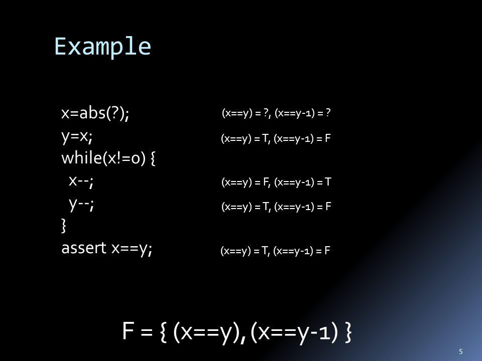 Example 5 x=abs( ); y=x; while(x!=0) { x--; y--; } assert x==y; F = { (x==y), }(x==y-1) (x==y) = , (x==y-1) = .