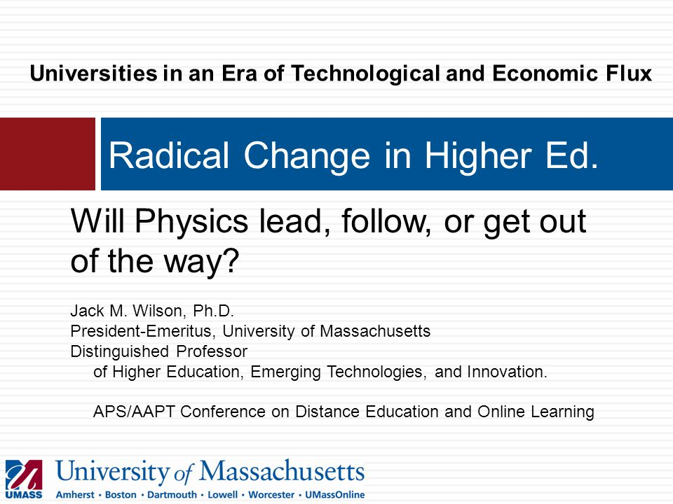 Radical Change in Higher Ed. Will Physics lead, follow, or get out of the way.
