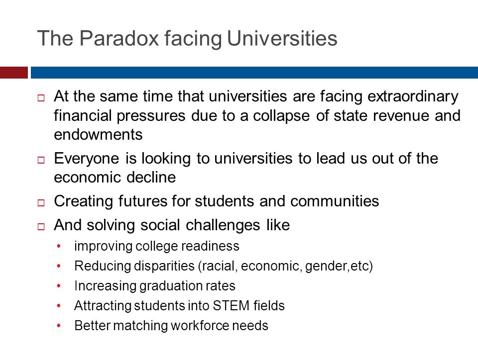 The Paradox facing Universities  At the same time that universities are facing extraordinary financial pressures due to a collapse of state revenue a