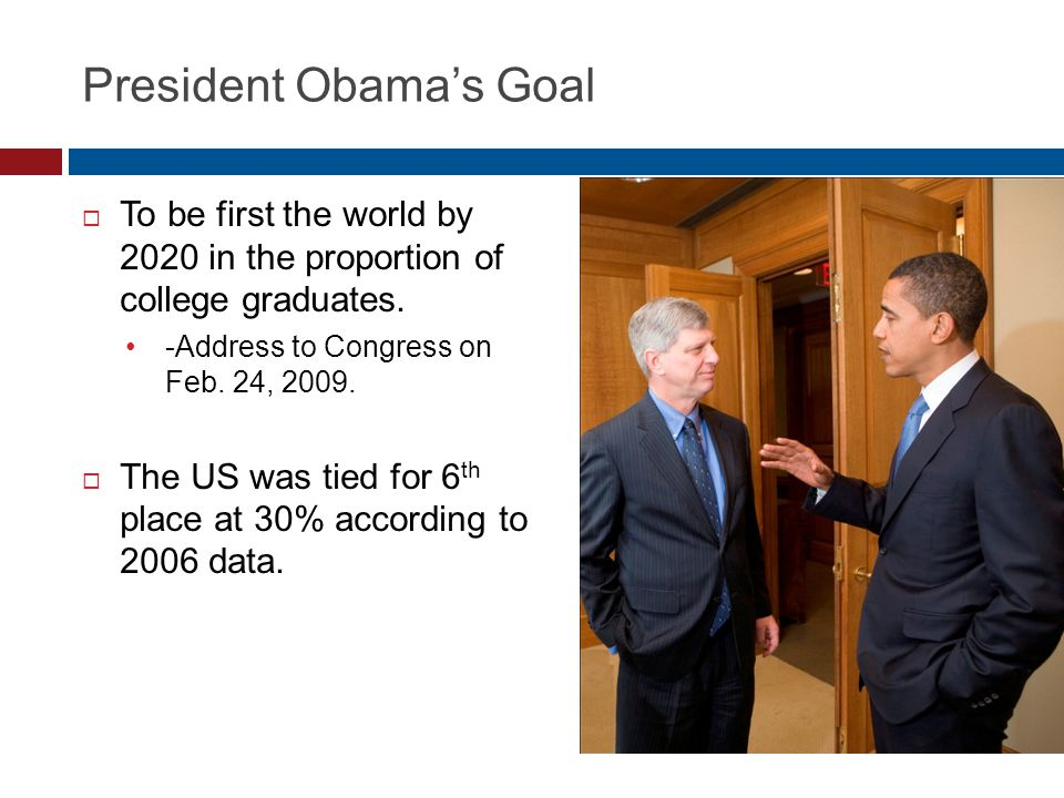 President Obama's Goal  To be first the world by 2020 in the proportion of college graduates. -Address to Congress on Feb. 24, 2009.  The US was tie