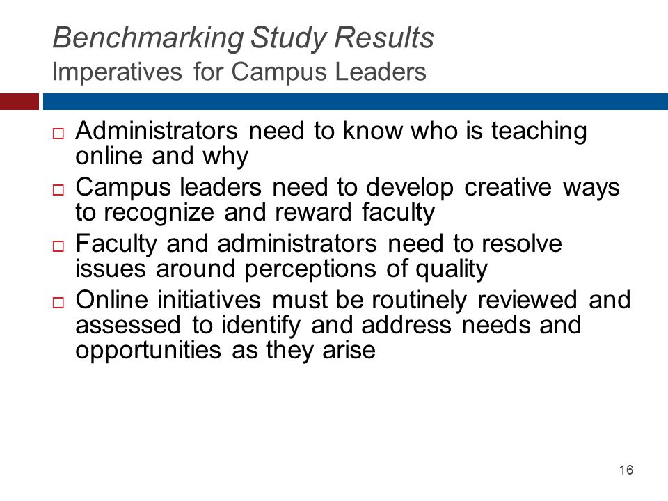 Benchmarking Study Results Imperatives for Campus Leaders  Administrators need to know who is teaching online and why  Campus leaders need to develop creative ways to recognize and reward faculty  Faculty and administrators need to resolve issues around perceptions of quality  Online initiatives must be routinely reviewed and assessed to identify and address needs and opportunities as they arise 16